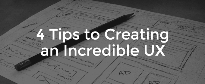 4 Tips to Creating an Incredible UX
