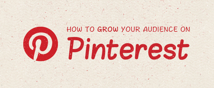 How to Grow Your Audience on Pinterest
