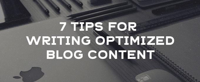 7 Tips For Writing Optimized Blog Content