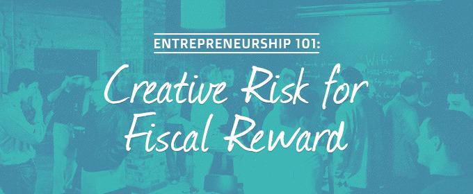 Entrepreneurship 101: Creative Risk for Fiscal Reward!