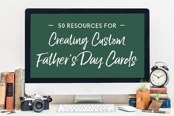 50 Resources for Creating Custom Father's Day Cards