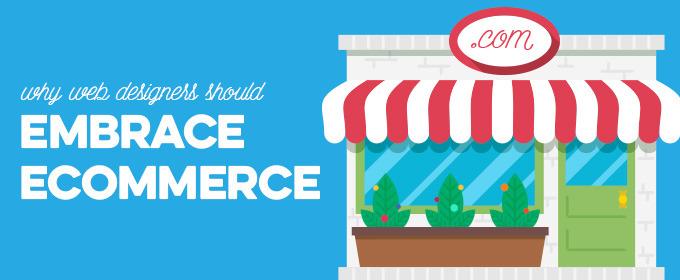 Why Web Designers Should Embrace Ecommerce