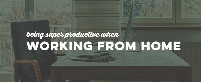 6 Tips For Being Super Productive When Working From Home