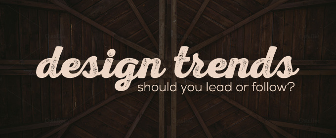 Design Trends: Should You Lead or Follow?