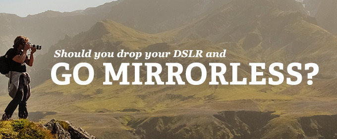 Should You Drop Your DSLR and Go Mirrorless?