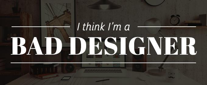 I Think I'm a Bad Designer, How Can I Improve?