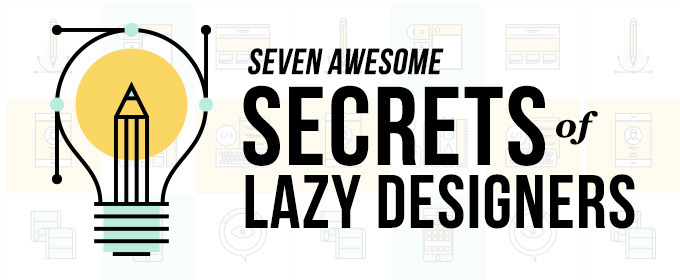 The 7 Awesome Secrets of Lazy Designers