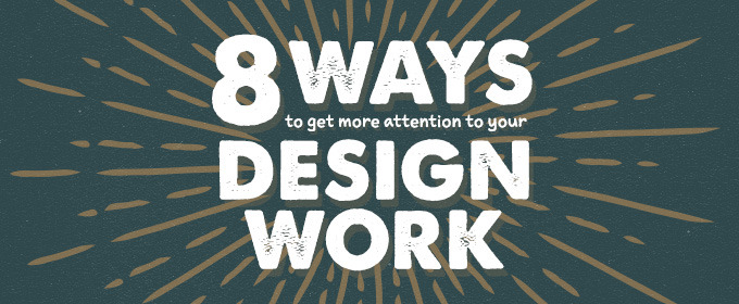 8 Ways to Get More Attention to Your Design Work