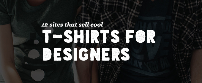 12 Sites That Sell Cool T-Shirts For Designers