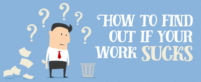 How to Find Out If Your Work Sucks
