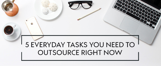 5 Everyday Tasks You Need to Outsource Right Now