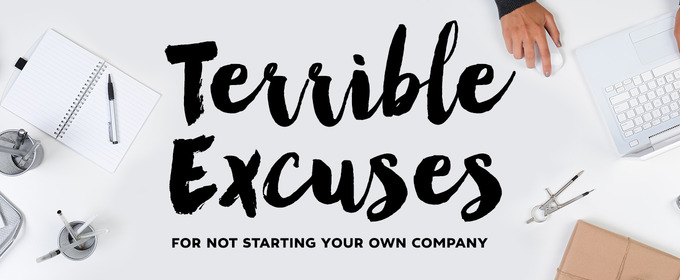 3 Terrible Excuses For Not Starting Your Own Company Today