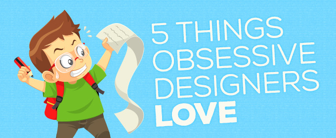 5 Things Obsessive Designers Love