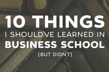 10 Things I Should've Learned In Business School, But Didn't