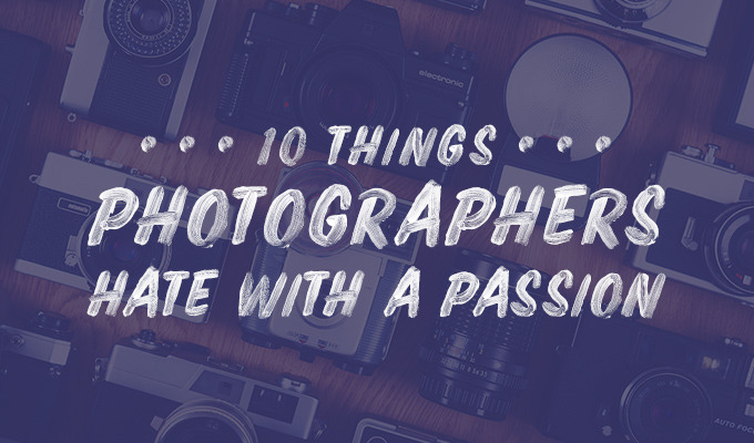 10 Things Photographers Freaking Hate With a Passion