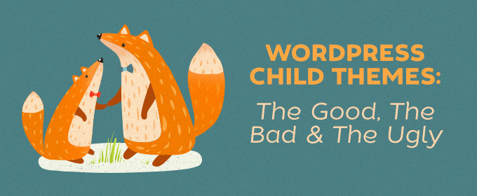 WP Child Themes: The Good, The Bad & The Ugly
