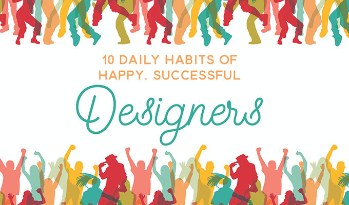 10 Daily Habits of Happy, Successful Designers