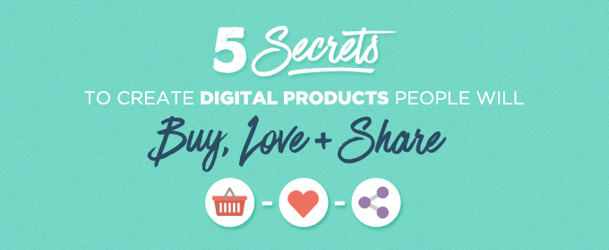 5 Secrets to Create Digital Products People Will Buy, Love & Share