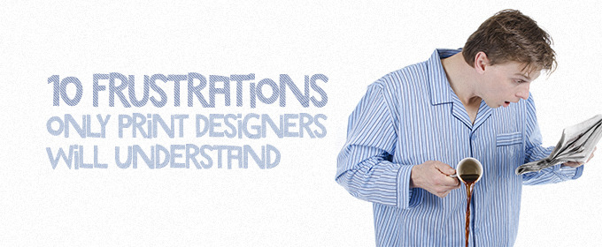10 Frustrations Only Print Designers Will Understand