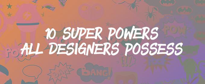 Ten Super Powers All Designers Possess