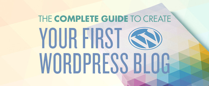 The Complete Guide To Creating Your First WordPress Blog
