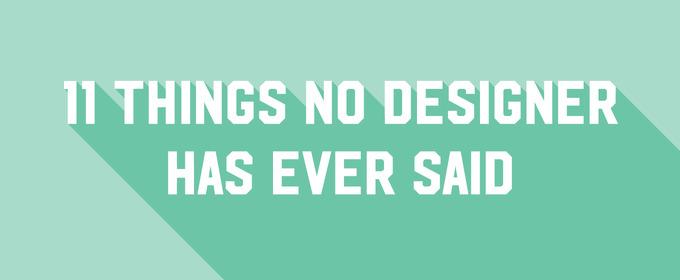11 Things No Designer Has Ever Said