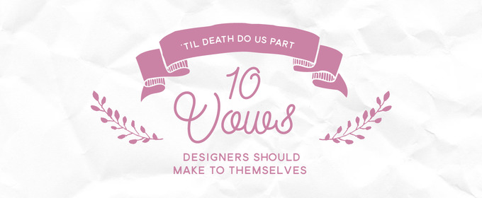 'Til Death Do Us Part: 10 Vows Designers Should Make To Themselves