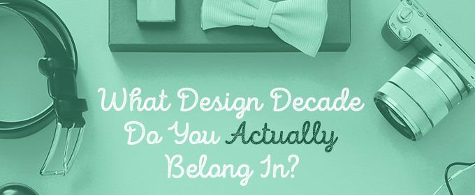 Quiz: What Design Decade Do You Actually Belong In?