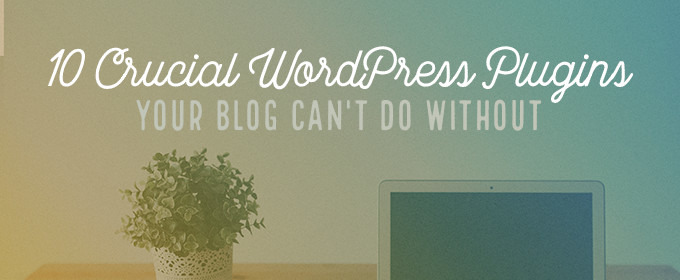 10 Crucial WordPress Plugins Your Blog Can't Do Without