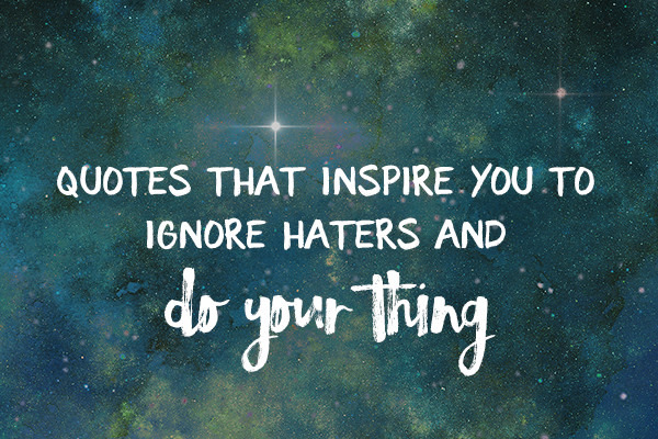 Defeat Haters: 10 Bold Quotes That Inspire You To Do Your Thing