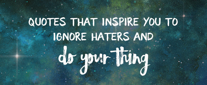 Defeat Haters 10 Bold Quotes That Inspire You To Do Your Thing