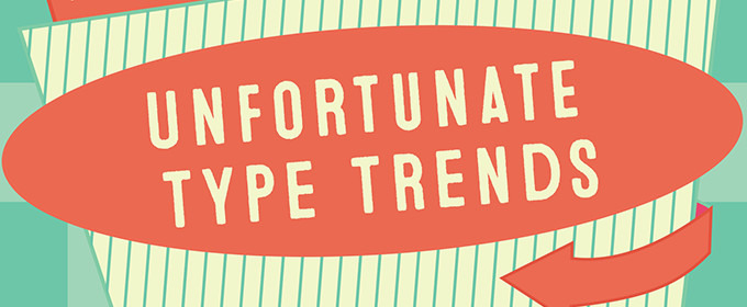 7 Unfortunate Type Trends We Wish We Could All Forget