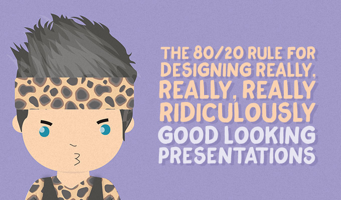 The 80/20 Rule for Designing Really, Really, Really Ridiculously Good Looking Presentations