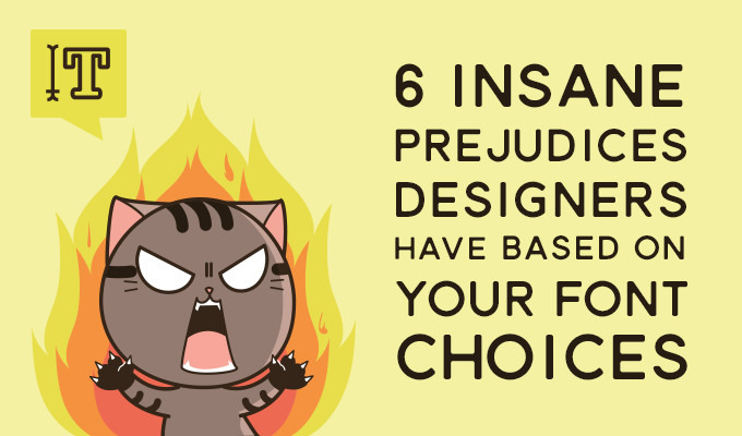 6 Insane Prejudices Designers Have Based On Your Font Choices