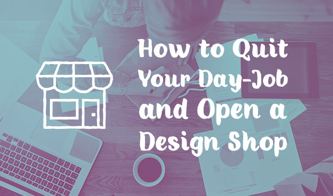 How to Quit Your Day Job and Open a Design Shop