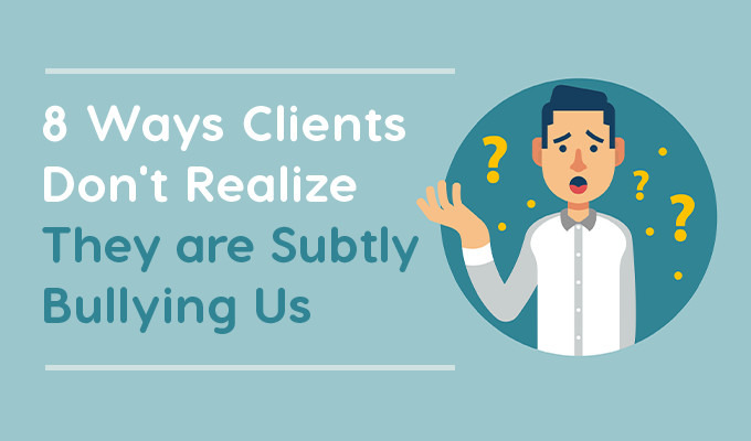 8 Ways Clients Don't Realize They Are Subtly Bullying Us