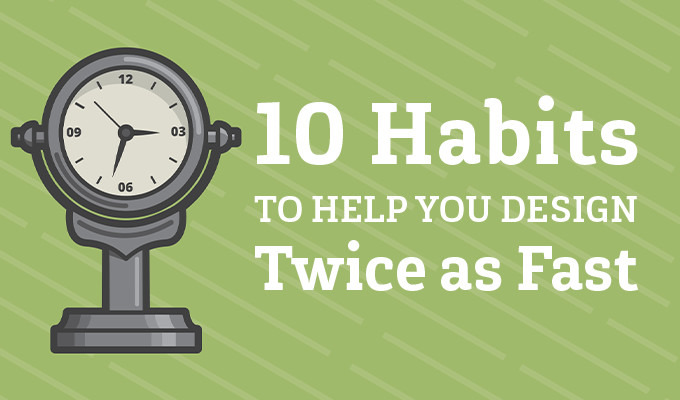 10 Habits That Help You Design Twice as Fast
