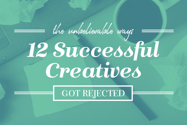 The Unbelievable Ways 12 Successful Creatives Got Rejected
