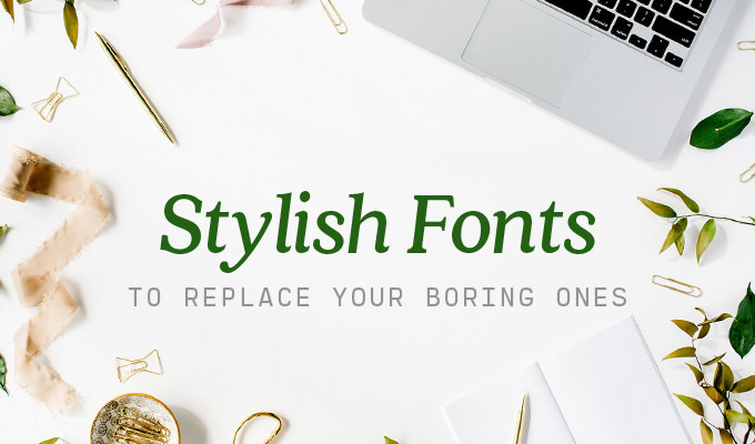 Stylish Fonts to Replace All Your Boring Ones