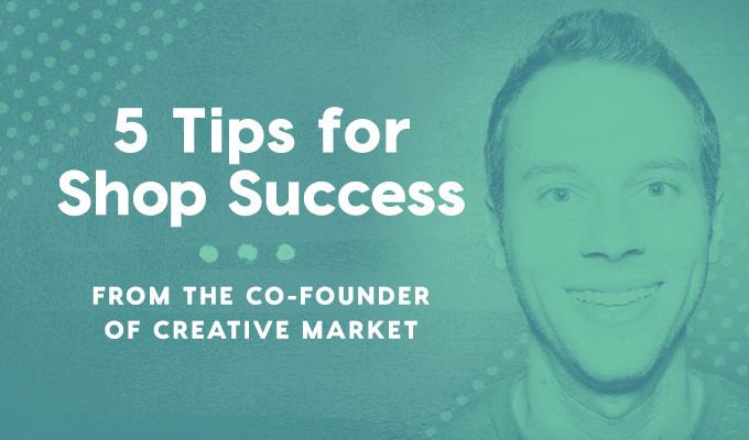 Creative Market Co-Founder Reveals 5 Tips for Shop Success