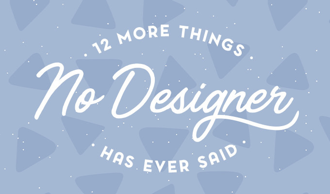 12 More Things No Designer Has Ever Said