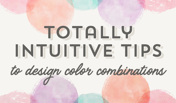 Totally Intuitive Tips to Design Color Combinations