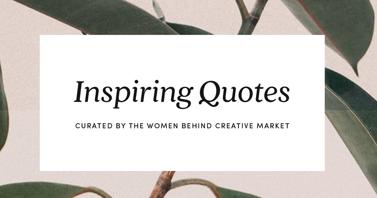 14 Quotes That Inspire The Women Behind Creative Market To Pursue Their Dreams Creative Market Blog