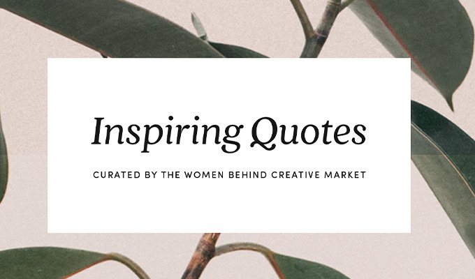 14 Quotes That Inspire The Women Behind Creative Market to Pursue Their Dreams