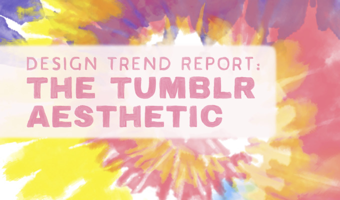 Design Trend Report: The Tumblr Aesthetic