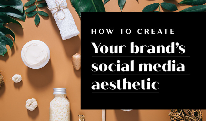 How to Create Your Brand's Social Media Aesthetic